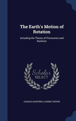 The Earth's Motion of Rotation Including the Theory of Precession and Nutation by Charles Hartwell Horne Cheyne