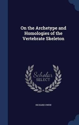 On the Archetype and Homologies of the Vertebrate Skeleton by Dr Richard (University of Exeter, UK) Owen