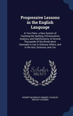 Progressive Lessons in the English Language In Two Parts. a New System of Teaching the Spelling, Pronunciation, Analysis, and Significations, of Several Thousands of the Words Most Generally in Use in by Robert McKinley Ormsby, Charles Wesley Cushing