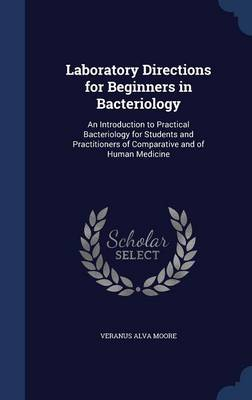 Laboratory Directions for Beginners in Bacteriology An Introduction to Practical Bacteriology for Students and Practitioners of Comparative and of Human Medicine by Veranus Alva Moore