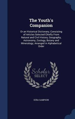 The Youth's Companion Or an Historical Dictionary; Consisting of Articles Selected Chiefly from Natural and Civil History, Geography, Astronomy, Zoology, Botany and Mineralogy; Arranged in Alphabetica by Ezra Sampson