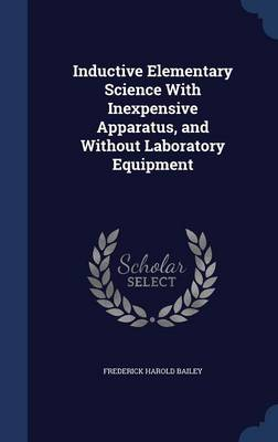 Inductive Elementary Science with Inexpensive Apparatus, and Without Laboratory Equipment by Frederick Harold Bailey