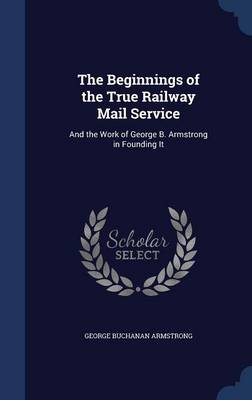 The Beginnings of the True Railway Mail Service And the Work of George B. Armstrong in Founding It by George Buchanan Armstrong