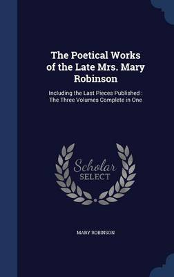 The Poetical Works of the Late Mrs. Mary Robinson Including the Last Pieces Published: The Three Volumes Complete in One by Mary (Harvard University) Robinson
