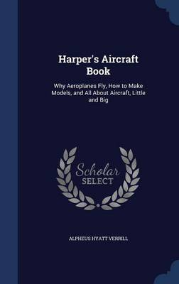 Harper's Aircraft Book Why Aeroplanes Fly, How to Make Models, and All about Aircraft, Little and Big by Alpheus Hyatt Verrill