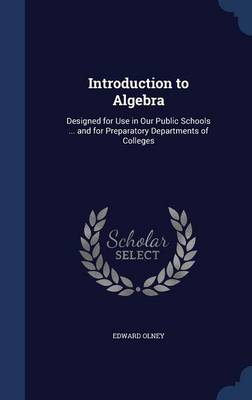 Introduction to Algebra Designed for Use in Our Public Schools ... and for Preparatory Departments of Colleges by Edward Olney