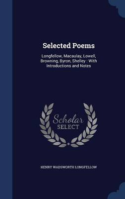 Selected Poems Longfellow, Macaulay, Lowell, Browning, Byron, Shelley: With Introductions and Notes by Henry Wadsworth Longfellow