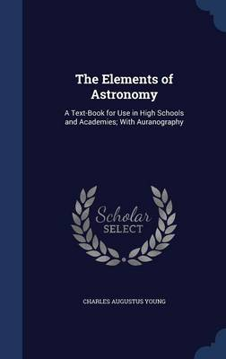 The Elements of Astronomy A Text-Book for Use in High Schools and Academies; With Auranography by Charles Augustus Young