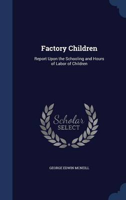 Factory Children Report Upon the Schooling and Hours of Labor of Children by George Edwin McNeill