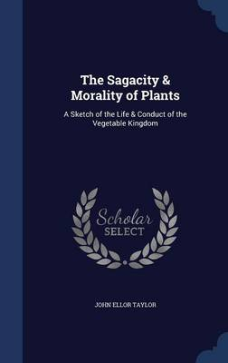 The Sagacity & Morality of Plants A Sketch of the Life & Conduct of the Vegetable Kingdom by John Ellor Taylor