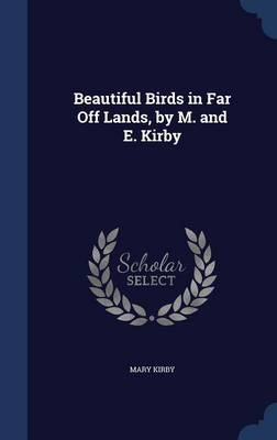 Beautiful Birds in Far Off Lands, by M. and E. Kirby by Mary Kirby