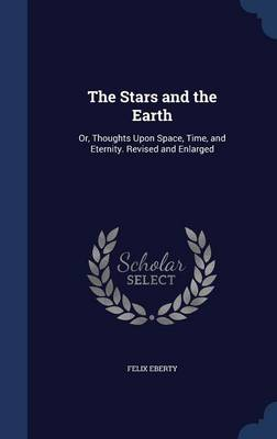 The Stars and the Earth Or, Thoughts Upon Space, Time, and Eternity. Revised and Enlarged by Felix Eberty