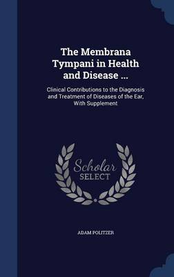 The Membrana Tympani in Health and Disease ... Clinical Contributions to the Diagnosis and Treatment of Diseases of the Ear, with Supplement by Adam Politzer