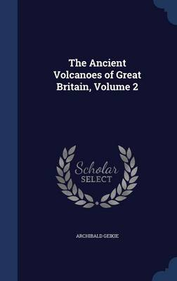 The Ancient Volcanoes of Great Britain, Volume 2 by Sir Archibald, Sir Geikie