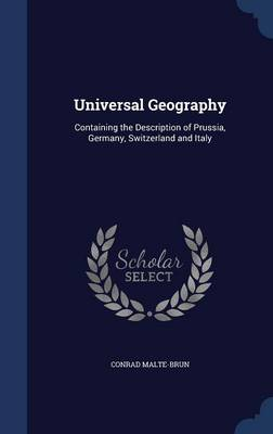 Universal Geography Containing the Description of Prussia, Germany, Switzerland and Italy by Conrad Malte-Brun