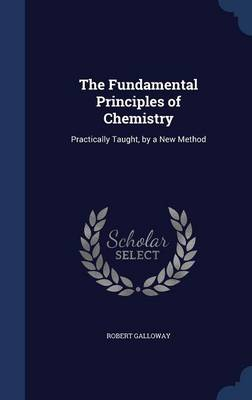 The Fundamental Principles of Chemistry Practically Taught, by a New Method by Robert (MBBS BSc MRCP FCEM PGCMedEd MAcadMEd Emergency Medicine Consultant, Brighton & Sussex University Hospitals) Galloway