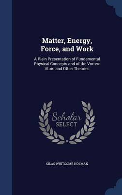 Matter, Energy, Force, and Work A Plain Presentation of Fundamental Physical Concepts and of the Vortex-Atom and Other Theories by Silas Whitcomb Holman