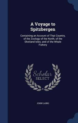 A Voyage to Spitzbergen Containing an Account of That Country, of the Zoology of the North; Of the Shetland Isles; And of the Whale Fishery by John Laing