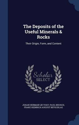The Deposits of the Useful Minerals & Rocks Their Origin, Form, and Content by Johan Herman Lie Vogt, Paul Krusch, Franz Heinrich August Beyschlag