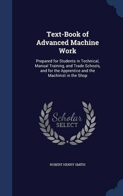 Text-Book of Advanced Machine Work Prepared for Students in Technical, Manual Training, and Trade Schools, and for the Apprentice and the Machinist in the Shop by Robert Henry Smith