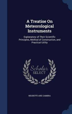 A Treatise on Meteorological Instruments Explanatory of Their Scientific Principles, Method of Construction, and Practical Utility by Negretti And Zambra