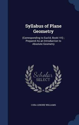 Syllabus of Plane Geometry (Corresponding to Euclid, Book I-VI); Prepared as an Introduction to Absolute Geometry by Cora Lenore Williams
