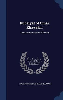Rubaiyat of Omar Khayyam The Astronomer-Poet of Persia by Edward Fitzgerald, Omar Khayyam
