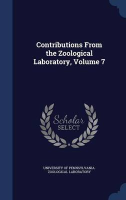 Contributions from the Zoological Laboratory, Volume 7 by University of Pennsylvania Zoological L