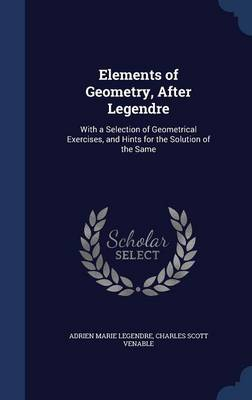 Elements of Geometry, After Legendre With a Selection of Geometrical Exercises, and Hints for the Solution of the Same by Adrien Marie Legendre, Charles Scott Venable