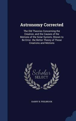 Astronomy Corrected The Old Theories Concerning the Creation, and the Causes of the Motions of the Solar System, Shown to Be Error. the Better Theory of Those Creations and Motions by Harry B Philbrook