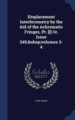 Displacement Interferometry by the Aid of the Achromatic Fringes, PT. [I]-IV, Issue 249, Volumes 3-4 by Carl Barus