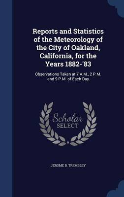 Reports and Statistics of the Meteorology of the City of Oakland, California, for the Years 1882-'83 Observations Taken at 7 A.M., 2 P.M. and 9 P.M. of Each Day by Jerome B Trembley