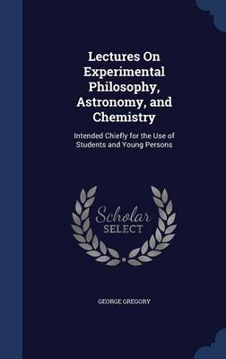Lectures on Experimental Philosophy, Astronomy, and Chemistry Intended Chiefly for the Use of Students and Young Persons by George Gregory