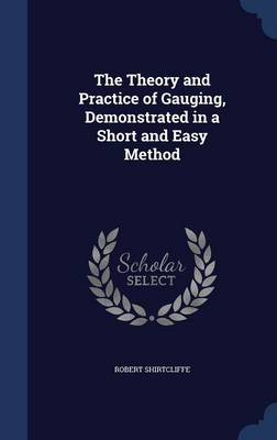The Theory and Practice of Gauging, Demonstrated in a Short and Easy Method by Robert Shirtcliffe