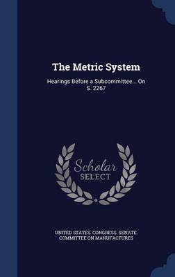 The Metric System Hearings Before a Subcommittee... on S. 2267 by United States Congress Senate Committ