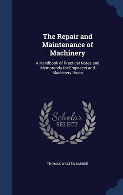 The Repair and Maintenance of Machinery A Handbook of Practical Notes and Memoranda for Engineers and Machinery Users by Thomas Walter Barber