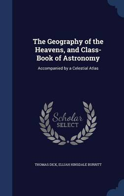 The Geography of the Heavens, and Class-Book of Astronomy Accompanied by a Celestial Atlas by Thomas (Novartis Institute for Tropical Diseases) Dick