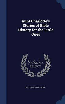 Aunt Charlotte's Stories of Bible History for the Little Ones by Charlotte Mary Yonge