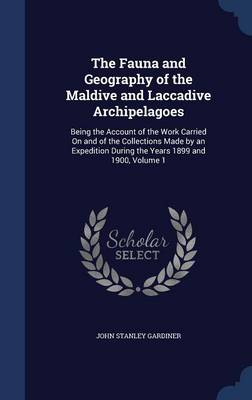 The Fauna and Geography of the Maldive and Laccadive Archipelagoes Being the Account of the Work Carried on and of the Collections Made by an Expedition During the Years 1899 and 1900, Volume 1 by John Stanley Gardiner