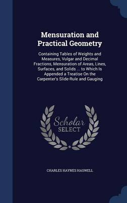 Mensuration and Practical Geometry Containing Tables of Weights and Measures, Vulgar and Decimal Fractions, Mensuration of Areas, Lines, Surfaces, and Solids ... to Which Is Appended a Treatise on the by Charles Haynes Haswell