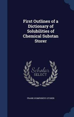 First Outlines of a Dictionary of Solubilities of Chemical Substan Storer by Frank Humphreys Storer