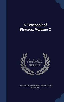 A Textbook of Physics, Volume 2 by Joseph John, Sir Thomson, John Henry Poynting