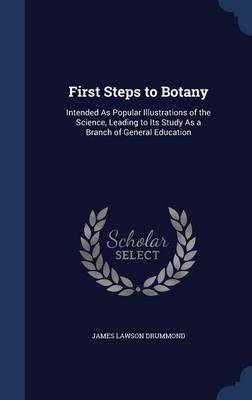 First Steps to Botany Intended as Popular Illustrations of the Science, Leading to Its Study as a Branch of General Education by James Lawson Drummond