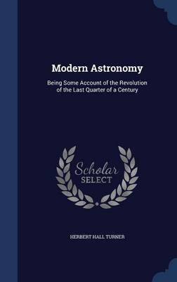 Modern Astronomy Being Some Account of the Revolution of the Last Quarter of a Century by Herbert Hall Turner