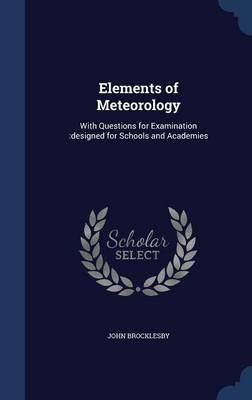 Elements of Meteorology With Questions for Examination: Designed for Schools and Academies by John Brocklesby