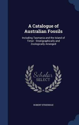 A Catalogue of Australian Fossils Including Tasmania and the Island of Timor: Stratigraphically and Zoologically Arranged by Robert, Jr. Etheridge