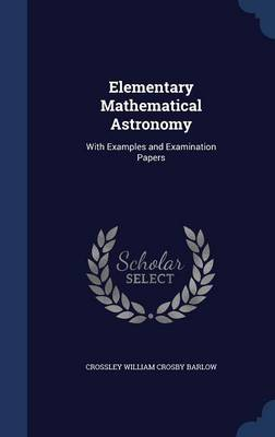 Elementary Mathematical Astronomy With Examples and Examination Papers by Crossley William Crosby Barlow