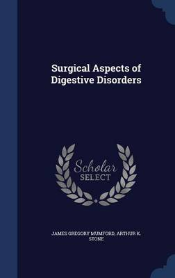 Surgical Aspects of Digestive Disorders by James Gregory Mumford, Arthur K Stone
