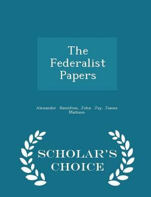 The Federalist Papers - Scholar's Choice Edition by Alexander (World Bank, USA) Hamilton, John Jay, James Madison