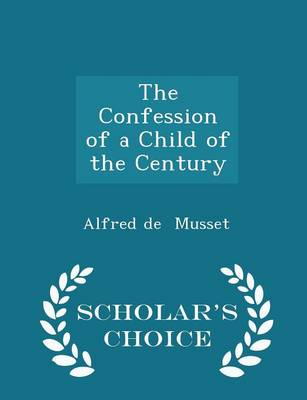 The Confession of a Child of the Century - Scholar's Choice Edition by Alfred De Musset
